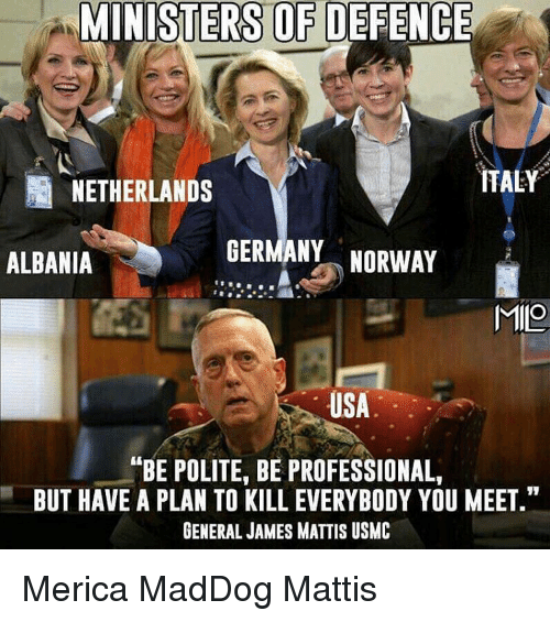 """James Mattis: MINISTERS OF DEFENCE  ITALY  NETHERLANDS  GERMANY  NORWAY  ALBANIA  MIO  USA  ANBE POLITE, BE PROFESSIONAL,  BUT HAVE A PLAN TO KILL EVERYBODY YOU MEET.""""  GENERAL JAMES MATTIS USMC Merica MadDog Mattis"""