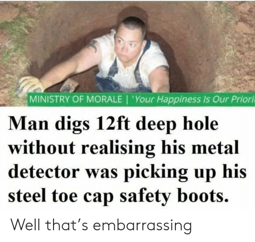 Boots: MINISTRY OF MORALE | 'Your Happiness Is Our Priori  Man digs 12ft deep hole  without realising his metal  detector was picking up his  steel toe cap safety boots. Well that's embarrassing