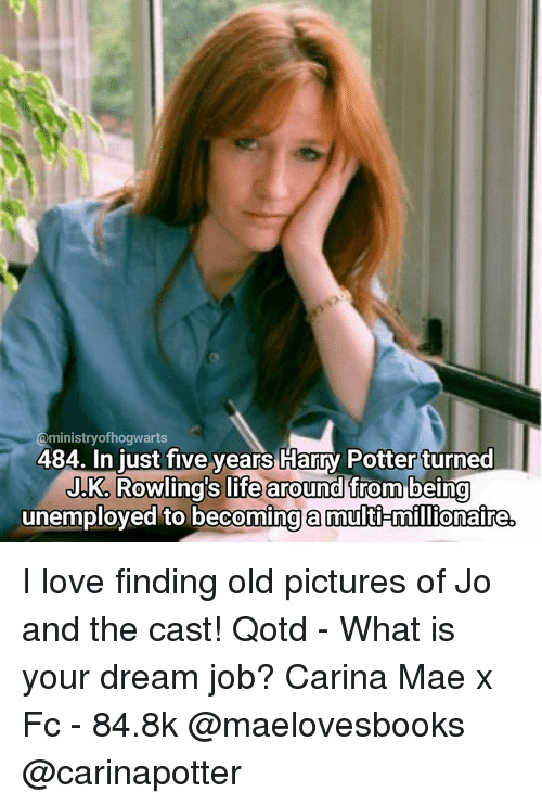 old picture: @ministry ofhogwarts  484. In just five years Harry Potter turned  JKA Rowling's life around from being  unemployed to becoming a multi millionaire. I love finding old pictures of Jo and the cast! Qotd - What is your dream job? Carina Mae x Fc - 84.8k @maelovesbooks @carinapotter