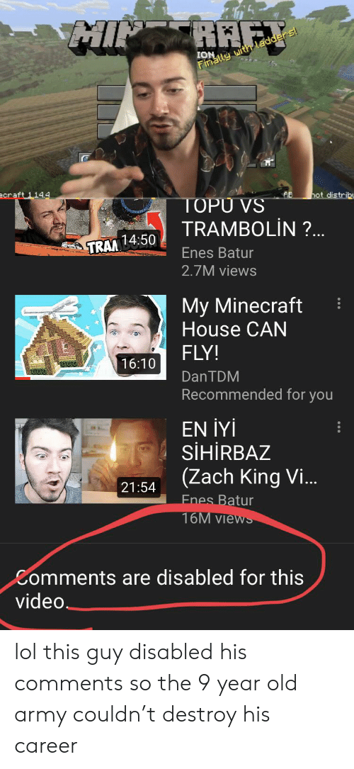 Lol, Minecraft, and Army: MINRAFT  ION  Finally uith ladders!  ecraft 114.4  hot distribu  TOPU VS  TRAMBOLIN ?..  TRAM14:50  Enes Batur  2.7M views  My Minecraft  House CAN  FLY!  16:10  DANTDM  Recommended for you  EN IYi  SIHIRBAZ  (Zach King Vi...  21:54  Enes Batur  16M Views  Comments are disabled for this  video. lol this guy disabled his comments so the 9 year old army couldn't destroy his career