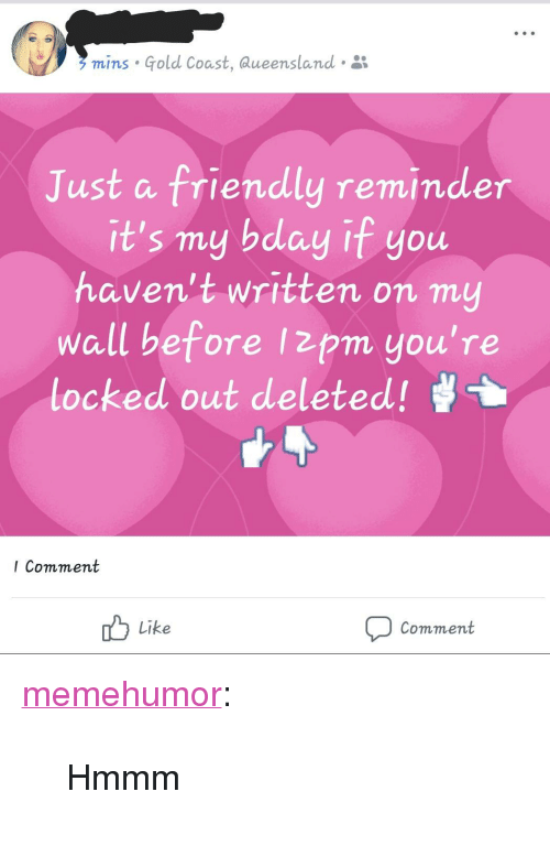 "Tumblr, Blog, and Http: mins Gold Coast, aueensland .  Just a friendly reminder  it's my bday if you  haven't written on my  wall before Izpm you're  locked out deleted!  I Comment  Like  Comment <p><a href=""http://memehumor.net/post/166109321888/hmmm"" class=""tumblr_blog"">memehumor</a>:</p>  <blockquote><p>Hmmm</p></blockquote>"