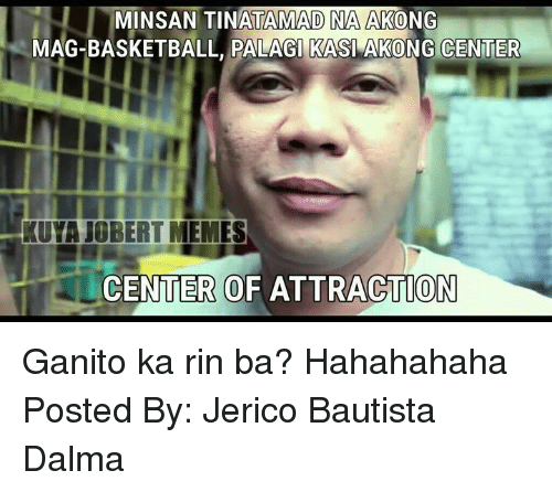 Meme Center: MINSANTINATAMAD NA AKONG  MAG-BASKETBALL, PALAGI KASI AKONG CENTER  KUVA JOBERT MEMES  CENTER OF ATTRACTION Ganito ka rin ba? Hahahahaha  Posted By: Jerico Bautista Dalma