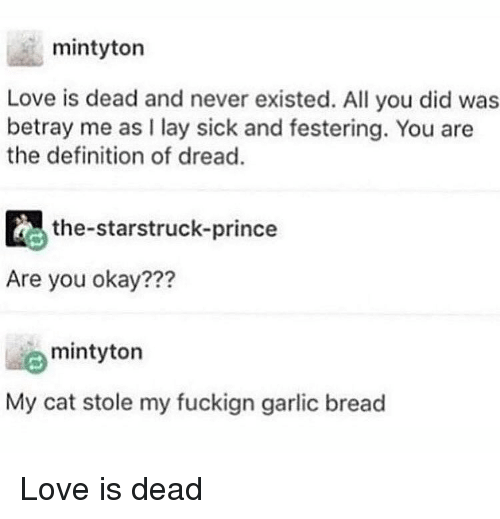 Love, Memes, and Prince: mintyton  Love is dead and never existed. All you did was  betray me as I lay sick and festering. You are  the definition of dread.  , the-starstruck-prince  Are you okay???  mintyton  My cat stole my fuckign garlic bread Love is dead
