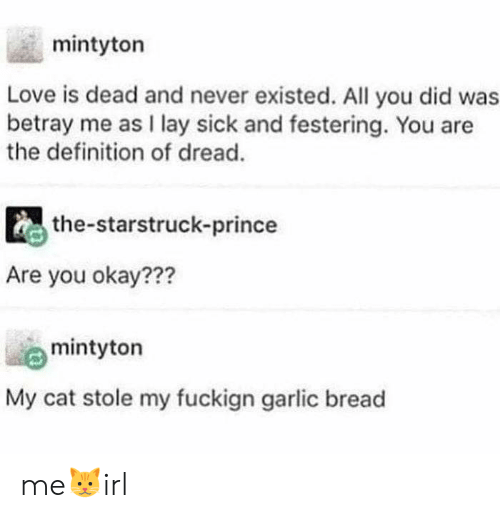 Prince: mintyton  Love is dead and never existed. All you did was  betray me as I lay sick and festering. You are  the definition of dread.  the-starstruck-prince  Are you okay???  mintyton  My cat stole my fuckign garlic bread me🐱irl