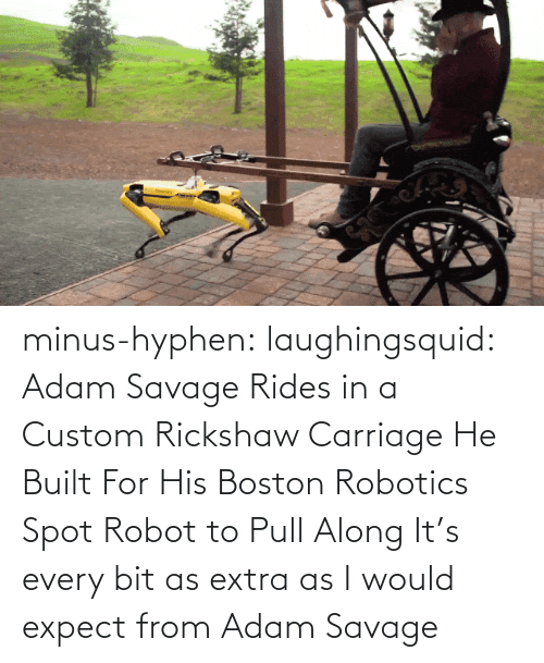 Savage: minus-hyphen: laughingsquid: Adam Savage Rides in a Custom Rickshaw Carriage He Built For His Boston Robotics Spot Robot to Pull Along   It's every bit as extra as I would expect from Adam Savage