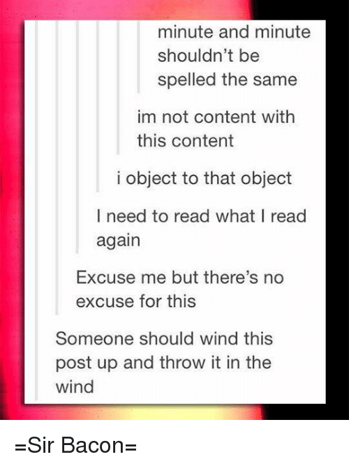 Throwes: minute and minute  shouldn't be  spelled the same  im not content with  this content  i object to that object  I need to read what I read  again  Excuse me but there's no  excuse for this  Someone should wind this  post up and throw it in the  wind =Sir Bacon=