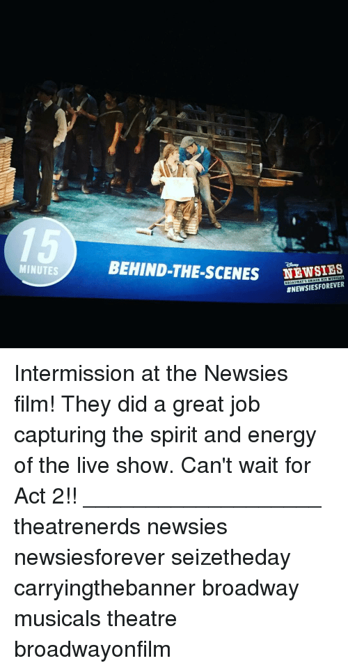 Energy, Memes, and Jobs: MINUTES  BEHIND-THE-sCENES HIT MUSICAL  ANEWSIESFOREVER Intermission at the Newsies film! They did a great job capturing the spirit and energy of the live show. Can't wait for Act 2!! ___________________ theatrenerds newsies newsiesforever seizetheday carryingthebanner broadway musicals theatre broadwayonfilm