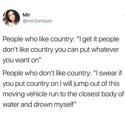 """Jump Out: Mir  @mirtomtom  People who like country: """"l get it people  don't like country you can put whatever  you want on""""  People who don't like country: """"lswear if  you put country on I will jump out of this  moving vehicle run to the closest body of  water and drown myself"""""""