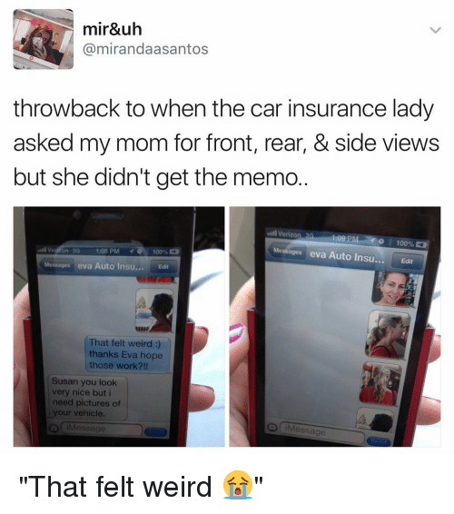 "Funny, Verizon, and The Cars: mir&uh  @miranda aasantos  throwback to when the car insurance lady  asked my mom for front, rear, & side views  but she didn't get the memo  Verizon 1.09 PM  100%  Messages eva Auto Insu  Edit  on 30  1:08 PM  o 100%  Messages eva Auto Insu  Edit  That felt weird  thanks Eva hope  those work  Susan you look  very nice but i  need pictures of  your vehicle.  essage ""That felt weird 😭"""