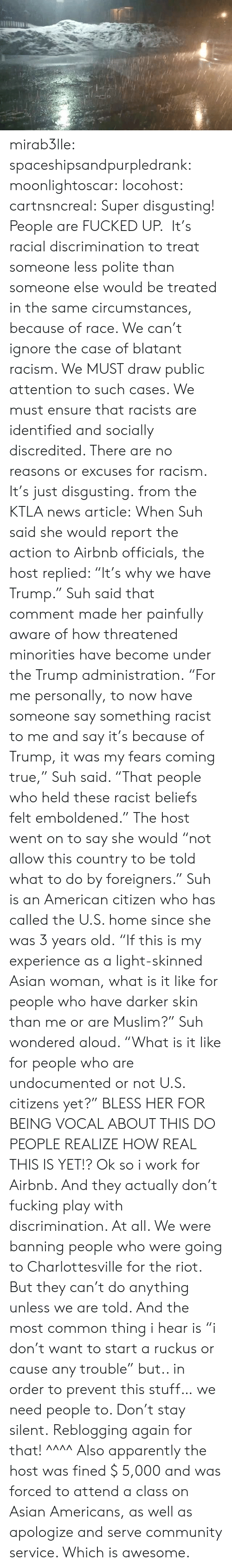 """snow storm: mirab3lle: spaceshipsandpurpledrank:   moonlightoscar:  locohost:  cartnsncreal:    Super disgusting! People are FUCKED UP. It's racial discrimination to treat someone less polite than someone else would be treated in the same circumstances, because of race. We can't ignore the case of blatant racism. We MUST draw public attention to such cases. We must ensure that racists are identified and socially discredited. There are no reasons or excuses for racism. It's just disgusting.  from the KTLA news article:  When Suh said she would report the action to Airbnb officials, the host replied: """"It's why we have Trump."""" Suh said that comment made her painfully aware of how threatened minorities have become under the Trump administration. """"For me personally, to now have someone say something racist to me and say it's because of Trump, it was my fears coming true,"""" Suh said. """"That people who held these racist beliefs felt emboldened."""" The host went on to say she would """"not allow this country to be told what to do by foreigners."""" Suh is an American citizen who has called the U.S. home since she was 3 years old. """"If this is my experience as a light-skinned Asian woman, what is it like for people who have darker skin than me or are Muslim?"""" Suh wondered aloud. """"What is it like for people who are undocumented or not U.S. citizens yet?""""    BLESS HER FOR BEING VOCAL ABOUT THIS DO PEOPLE REALIZE HOW REAL THIS IS YET!?   Ok so i work for Airbnb.  And they actually don't fucking play with discrimination. At all. We were banning people who were going to Charlottesville for the riot.  But they can't do anything unless we are told. And the most common thing i hear is """"i don't want to start a ruckus or cause any trouble"""" but.. in order to prevent this stuff… we need people to. Don't stay silent.   Reblogging again for that! ^^^^ Also apparently the host was fined $ 5,000 and was forced to attend a class on Asian Americans, as well as apologize and serve community service. Whic"""