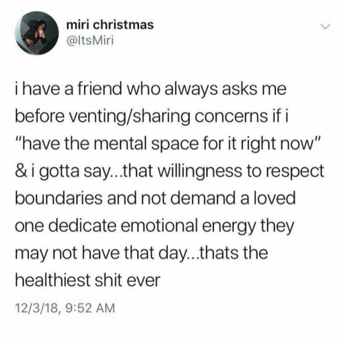 "Christmas, Energy, and Memes: miri christmas  @ltsMiri  i have a friend who alwavs asks me  before venting/sharing concerns if i  ""have the mental space for it right now  & i gotta say...that willingness to respect  boundaries and not demand a loved  one dedicate emotional energy they  may not have that day...thats the  healthiest shit ever  12/3/18, 9:52 AM"