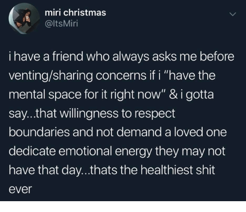 "Christmas, Energy, and Memes: miri christmas  @ltsMiri  i have a friend who always asks me before  venting/sharing concerns if i ""have the  mental space for it right now"" & i gotta  say...that willingness to respect  boundaries and not demand a loved one  dedicate emotional energy they may not  have that day...thats the healthiest shit  ever"