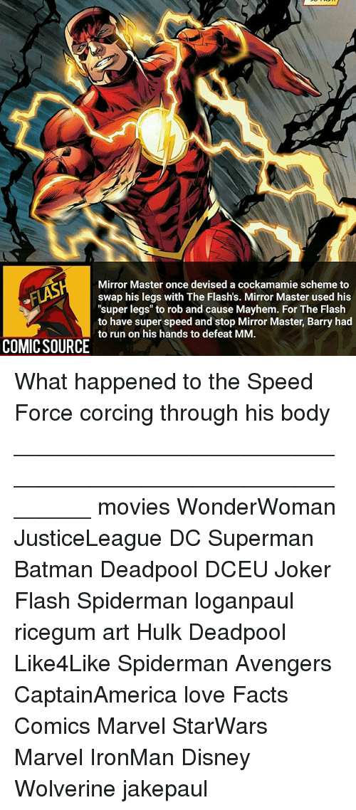 """Batman, Disney, and Facts: Mirror Master once devised a cockamamie scheme to  swap his legs with The Flash's. Mirror Master used his  """"super legs"""" to rob and cause Mayhem. For The Flash  to have super speed and stop Barry had  to run on his hands to defeat MM.  COMICSOURCE orun on his hands to defeat MM.or Master Barry had What happened to the Speed Force corcing through his body ________________________________________________________ movies WonderWoman JusticeLeague DC Superman Batman Deadpool DCEU Joker Flash Spiderman loganpaul ricegum art Hulk Deadpool Like4Like Spiderman Avengers CaptainAmerica love Facts Comics Marvel StarWars Marvel IronMan Disney Wolverine jakepaul"""