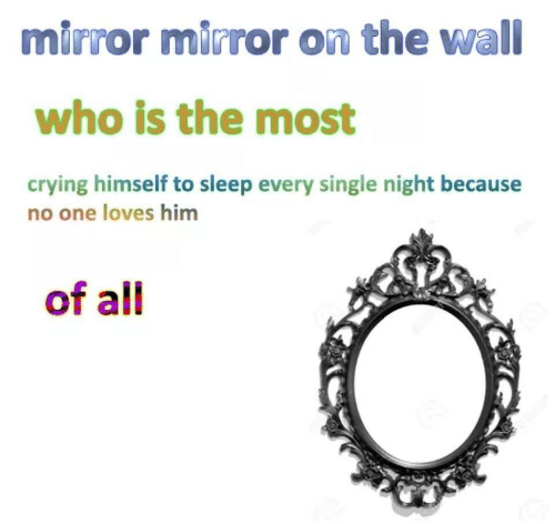 Crying, Mirror, and Sleep: mirror mirror on the wall  who is the most  crying himself to sleep every single night because  no one loves him  of all
