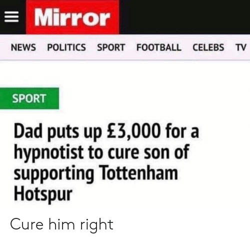 Dad, Football, and News: Mirror  NEWS POLITICS SPORT FOOTBALL CELEBS TV  SPORT  Dad puts up £3,000 for a  hypnotist to cure son of  supporting Tottenham  Hotspur Cure him right