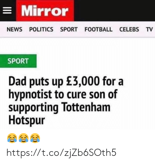 Dad, Football, and News: Mirror  NEWS POLITICS SPORT FOOTBALL CELEBS TV  SPORT  Dad puts up £3,000 for a  hypnotist to cure son of  supporting Tottenham  Hotspur 😂😂😂 https://t.co/zjZb6SOth5