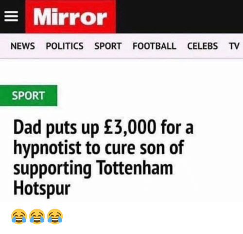 Dad, Football, and Memes: Mirror  NEWS POLITICS SPORT FOOTBALL CELEBS TV  SPORT  Dad puts up £3,000 for a  hypnotist to cure son of  supporting Tottenham  Hotspur 😂😂😂
