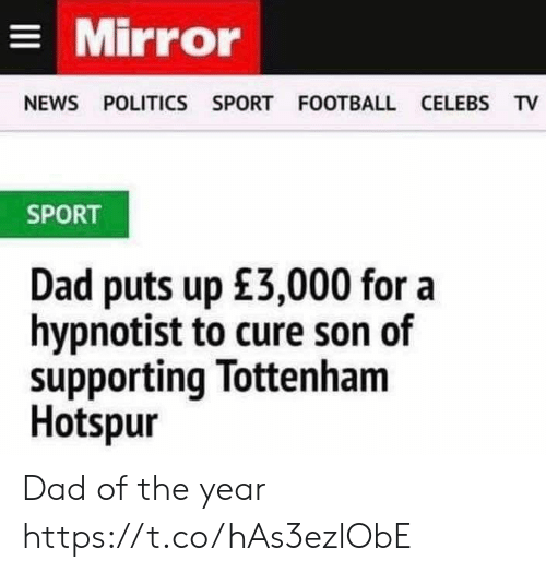 Dad, Football, and News: Mirror  NEWS POLITICS SPORT FOOTBALL CELEBS TV  SPORT  Dad puts up £3,000 for a  hypnotist to cure son of  supporting Tottenham  Hotspur Dad of the year https://t.co/hAs3ezlObE