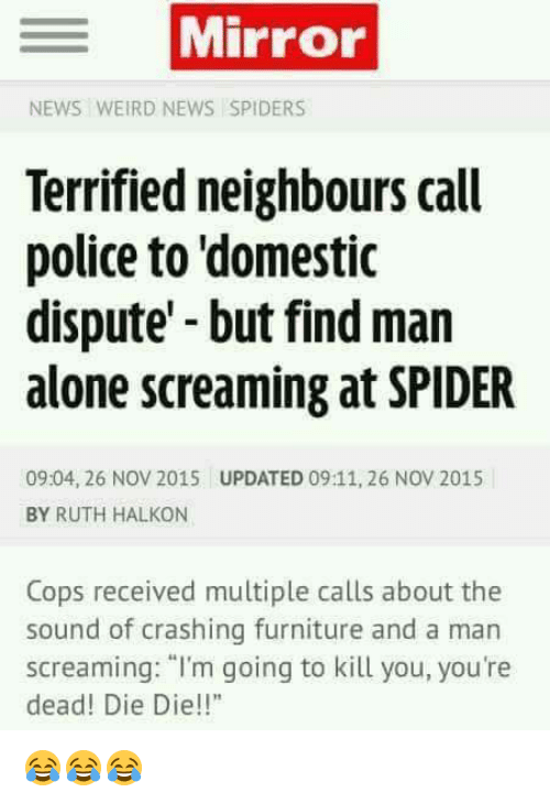 "Dieing Dying: Mirror  NEWS WEIRD NEWS SPIDERS  Terrified neighbours call  police to domestic  dispute but find man  alone screaming at SPIDER  09:04, 26 NOV 2015 UPDATED 09:11, 26 NOV 2015  BY RUTH HALKON  Cops received multiple calls about the  sound of crashing furniture and a man  screaming: ""I'm going to kill you, you're  dead! Die Die!! 😂😂😂"