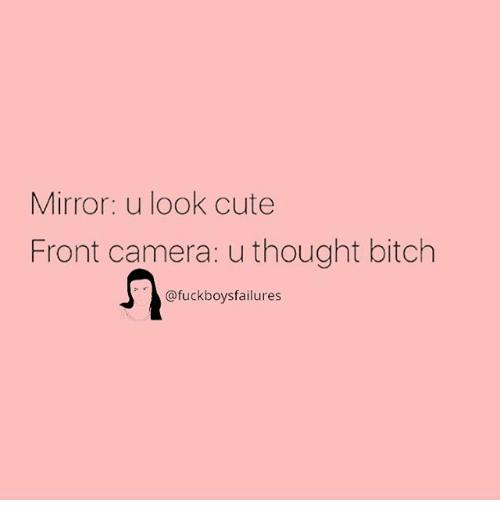Bitch, Cute, and Camera: Mirror: u look cute  Front camera: u thought bitch  @fuckboysfailures