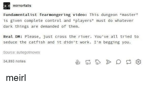 """Catfished, Control, and Work: mirrorfalls  Fundamentalist fearmongering video: This dungeon """"master""""  is given complete control and """"players"""" must do whatever  dark things are demanded of them  Real DM: Please, just cross the river. You've all tried to  seduce the catfish and it didn't work. I'm begging you  Source autiegotmoves  34,893 notes meirl"""