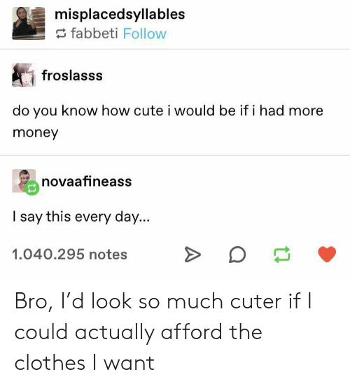 Clothes, Cute, and Money: misplacedsyllables  fabbeti Follow  froslasss  do you know how cute i would be if i had  money  novaafineass  I say this every day...  1.040.295 notes  A Bro, I'd look so much cuter if I could actually afford the clothes I want