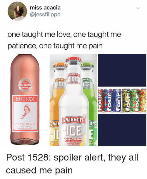 Love, Memes, and Wine: miss acacia  @jessfilippo  one taught me love, one taught me  patience, one taught me pain  MIRNOFF  SMİRNOF  MIRNOFF  MOST AWARDED  ORIGINAL  ICE  WINE BRAND  Con  SMIRNOFF  PINK MOSCATO  SM  CALLEORNIA  DELICIOUSLY SWEET  ORIGINAL  ATURAN DEMON LIME RAVOR  SCRE  PREMUM  NARURAL Post 1528: spoiler alert, they all caused me pain