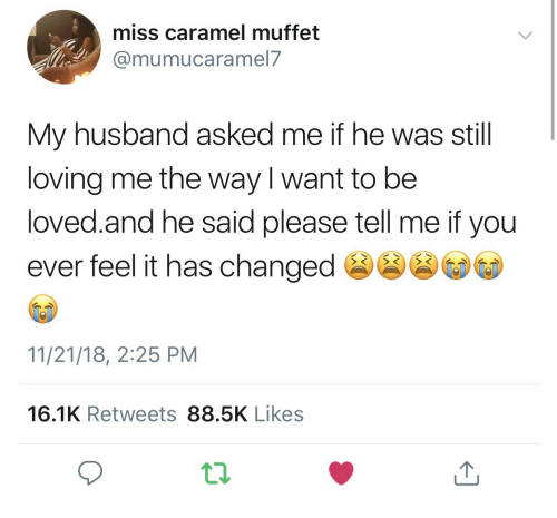 caramel: miss caramel muffet  @mumucaramel7  My husband asked me if he was still  loving me the way l want to be  loved.and he said please tell me if you  ever feel it has change  11/21/18, 2:25 PM  16.1K Retweets 88.5K Likes