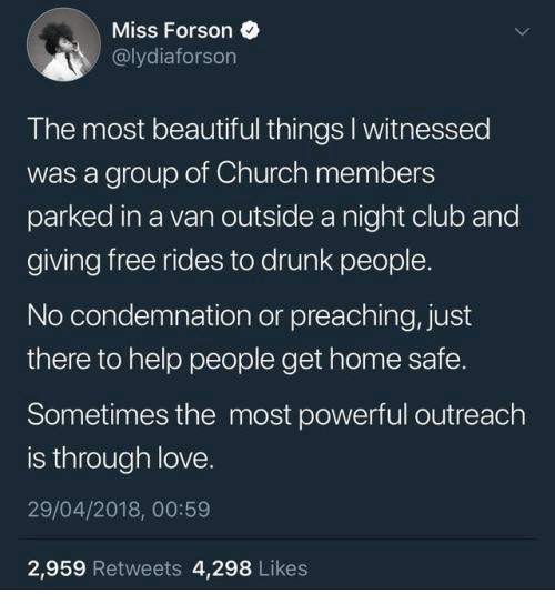 Beautiful, Church, and Club: Miss Forson  @lydiaforson  The most beautiful things I witnessed  was a group of Church members  parked in a van outside a night club and  giving free rides to drunk people.  No condemnation or preaching, just  there to help people get home safe.  Sometimes the most powerful outreach  is through love  29/04/2018, 00:59  2,959 Retweets 4,298 Likes