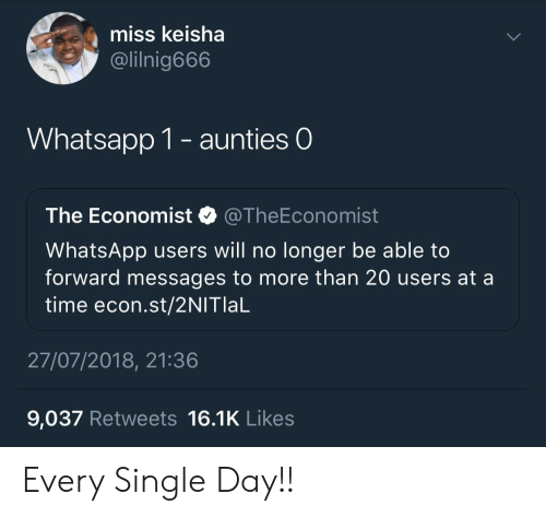 econ: miss keisha  @lilnig666  Whatsapp 1- aunties O  The Economist @TheEconomist  WhatsApp users will no longer be able to  forward messages to more than 20 users at a  time econ.st/2NITlaL  27/07/2018, 21:36  9,037 Retweets 16.1K Likes Every Single Day!!