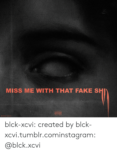 Fake, Instagram, and Tumblr: MISS ME WITH THAT FAKE SHI  ADVISORY  EXPICIT CONTENT blck-xcvi:  created byblck-xcvi.tumblr.cominstagram: @blck.xcvi