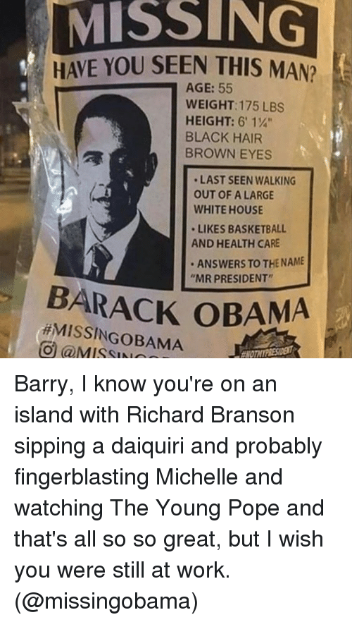 "Brown Eye: MISS NG  HAVE YOU SEEN THIS MAN?  AGE: 55  WEIGHT: 175 LBS  HEIGHT: 6' 1%""  BLACK HAIR  BROWN EYES  LAST SEEN WALKING  OUT OF A LARGE  WHITEHOUSE  LIKES BASKETBALL  AND HEALTH CARE  ANSWERS TO THE NAME  ""MR PRESIDENT""  BARACK OBAMA  OBAMA  UO (a MISSI Barry, I know you're on an island with Richard Branson sipping a daiquiri and probably fingerblasting Michelle and watching The Young Pope and that's all so so great, but I wish you were still at work. (@missingobama)"