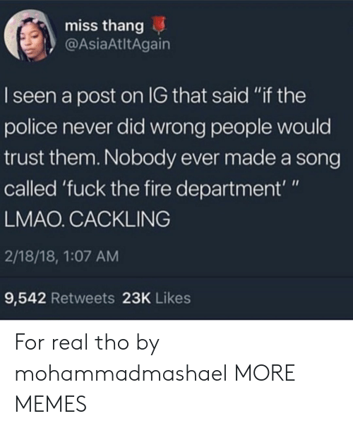 "Dank, Fire, and Lmao: miss thang  @AsiaAtltAgain  I seen a post on IG that said ""if the  police never did wrong people would  trust them. Nobody ever made a song  called 'fuck the fire department'""  LMAO. CACKLING  2/18/18, 1:07 AM  9,542 Retweets 23K Likes For real tho by mohammadmashael MORE MEMES"