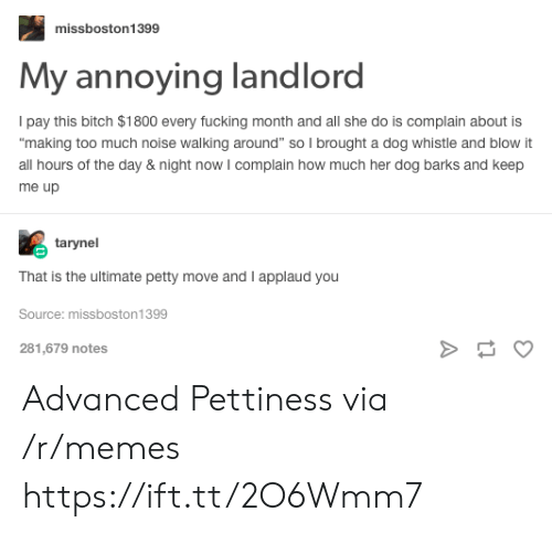 """Pettiness: missboston1399  My annoying landlord  Ipay this bitch $1800 every fucking month and all she do is complain about is  making too much noise walking around"""" so I brought a dog whistle and blow it  all hours of the day & night now I complain how much her dog barks and keep  me up  tarynel  That is the ultimate petty move and I applaud you  Source: missboston1399  281,679 notes Advanced Pettiness via /r/memes https://ift.tt/2O6Wmm7"""