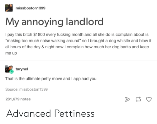 """Pettiness: missboston1399  My annoying landlord  Ipay this bitch $1800 every fucking month and all she do is complain about is  making too much noise walking around"""" so I brought a dog whistle and blow it  all hours of the day & night now I complain how much her dog barks and keep  me up  tarynel  That is the ultimate petty move and I applaud you  Source: missboston1399  281,679 notes Advanced Pettiness"""