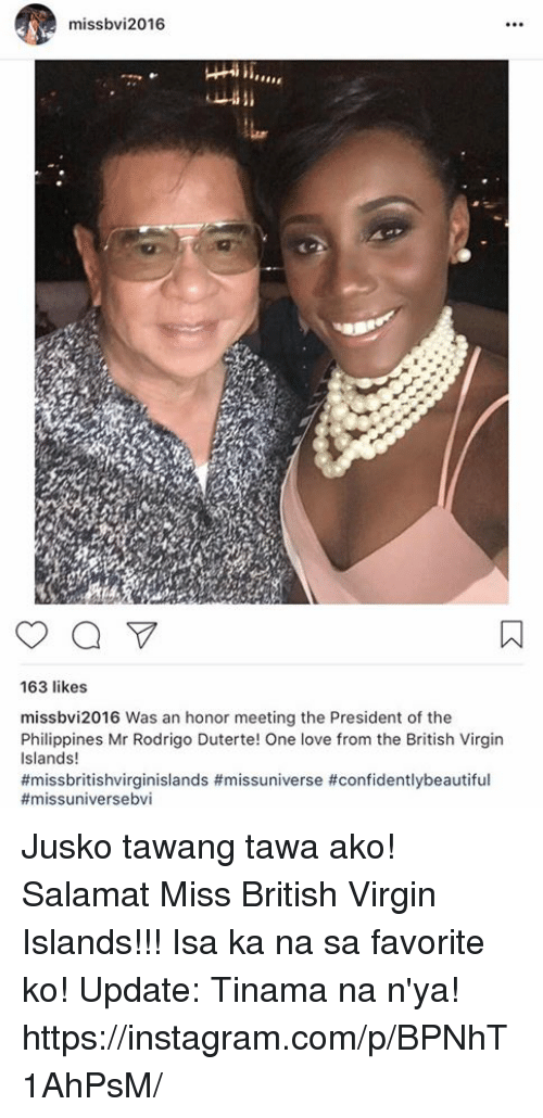 Duterte: missbv 2016  163 likes  missbvi2016 Was an honor meeting the President of the  Philippines Mr Rodrigo Duterte! One love from the British Virgin  Islands!  Jusko tawang tawa ako! Salamat Miss British Virgin Islands!!! Isa ka na sa favorite ko!  Update: Tinama na n'ya! https://instagram.com/p/BPNhT1AhPsM/