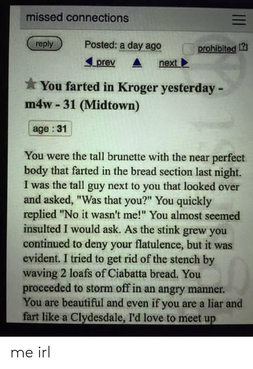 """Beautiful, Love, and Kroger: missed connections  Posted: a day ago  reply  prohibited 121  prev  next  You farted in Kroger yesterday  m4w-31 (Midtown)  age : 31  You were the tall brunette with the near perfect  body that farted in the bread section last night.  I was the tall guy next to you that looked over  and asked, """"Was that you?"""" You quickly  replied """"No it wasn't me!"""" You almost seemed  insulted I would ask. As the stink grew you  continued to deny your flatulence, but it was  evident. I tried to get rid of the stench by  waving 2 loafs of Ciabatta bread, You  proceeded to storm off in an angry manner.  You are beautiful and even if you are a liar and  fart like a Clydesdale, I'd love to meet up  II me irl"""