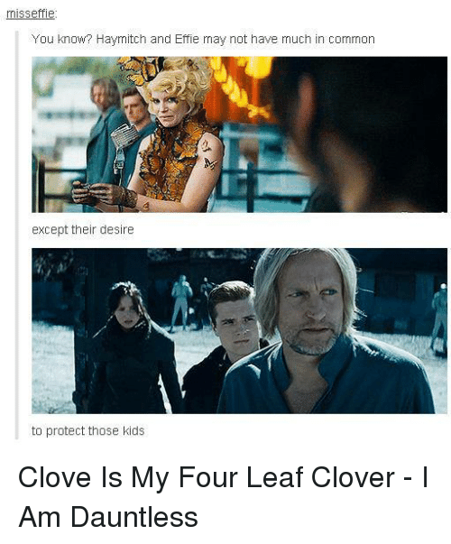 cloves: misseffie  You know? Haymitch and Effie may not have much in common  except their desire  to protect those kids Clove Is My Four Leaf Clover - I Am Dauntless