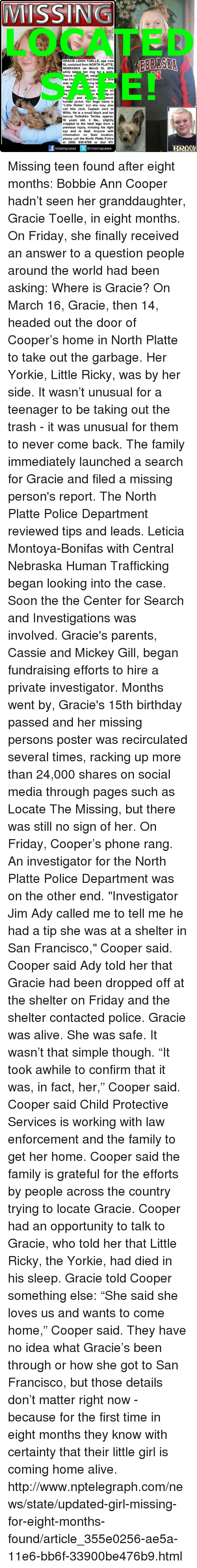 "Missing Person: MISSIIN  GRACIE LEIGH TOELLE, age now  15, vanished from NORTH PLATTE,  NEBRASKA on March 16, 2016  while takina r dog for a walk  II, weigh  racie i  as blo  nd blu  She  ring b  was la  bla  at h  On  y on  n N p-on  and  ered,  Sa  hoodie jacket. Her dogs name is  ""Little Rickie"" but she may also  call him Jack, Captain Jack or  Willie. He is a small black and tan  teacup Yorkshire Terrier, approx  10 years old, 4 lbs., slightly  crippled in the hind legs from a  previous injury, missing his right  eye and is deaf. Anyone with  information on their location,  please call the North Platte Police  at (308) 535-6789 or dial 911  missing cases  @missing cases Missing teen found after eight months: Bobbie Ann Cooper hadn't seen her granddaughter, Gracie Toelle, in eight months. On Friday, she finally received an answer to a question people around the world had been asking: Where is Gracie?  On March 16, Gracie, then 14, headed out the door of Cooper's home in North Platte to take out the garbage. Her Yorkie, Little Ricky, was by her side.  It wasn't unusual for a teenager to be taking out the trash - it was unusual for them to never come back.  The family immediately launched a search for Gracie and filed a missing person's report.  The North Platte Police Department reviewed tips and leads. Leticia Montoya-Bonifas with Central Nebraska Human Trafficking began looking into the case. Soon the the Center for Search and Investigations was involved.  Gracie's parents, Cassie and Mickey Gill, began fundraising efforts to hire a private investigator.  Months went by, Gracie's 15th birthday passed and her missing persons poster was recirculated several times, racking up more than 24,000 shares on social media through pages such as Locate The Missing, but there was still no sign of her.  On Friday, Cooper's phone rang. An investigator for the North Platte Police Department was on the other end.  ""Investigator Jim Ady called me to tell me he had a tip she was at a shelter in San Francisco,"" Cooper said.  Cooper said Ady told her that Gracie had been dropped off at the shelter on Friday and the shelter contacted police. Gracie was alive. She was safe. It wasn't that simple though.  ""It took awhile to confirm that it was, in fact, her,"" Cooper said.  Cooper said Child Protective Services is working with law enforcement and the family to get her home.  Cooper said the family is grateful for the efforts by people across the country trying to locate Gracie.  Cooper had an opportunity to talk to Gracie, who told her that Little Ricky, the Yorkie, had died in his sleep. Gracie told Cooper something else: ""She said she loves us and wants to come home,"" Cooper said.  They have no idea what Gracie's been through or how she got to San Francisco, but those details don't matter right now - because for the first time in eight months they know with certainty that their little girl is coming home alive. http://www.nptelegraph.com/news/state/updated-girl-missing-for-eight-months-found/article_355e0256-ae5a-11e6-bb6f-33900be476b9.html"