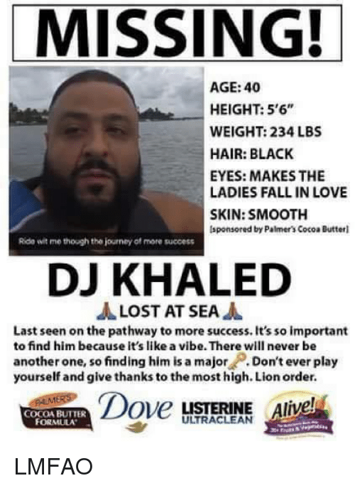"""Alive, Another One, and DJ Khaled: MISSING!  AGE: 40  HEIGHT: 5'6""""  WEIGHT: 234 LBS  HAIR: BLACK  EYES: MAKES THE  LADIES FALL IN LOVE  SKIN: SMOOTH  lsponsored by Palmer's Cocoa Butterl  Rida wit me though the journey of more success  DJ KHALED  JA LOST AT SEA  A  Last seen on the pathway to more success. It's so important  to find him because it's like a vibe. There will never be  another one, so finding him is a major  Don't ever play  yourself and give thanks to the most high. Lion order.  Dove  LISTERINE Alive  COCOA BUTTER LMFAO"""