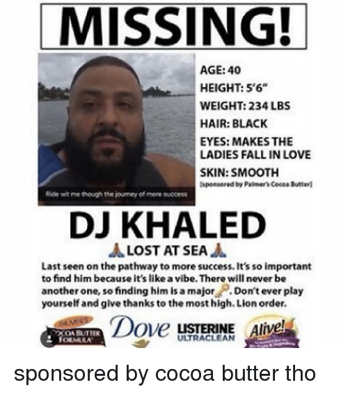 Dont Ever Play Yourself: MISSING!  AGE: 40  HEIGHT: 5'6  WEIGHT: 234 LBS  HAIR: BLACK  EYES: MAKES THE  LADIES FALL IN LOVE  SKIN: SMOOTH  lsponsored by Palmer'scocoa Butterl  Ride witme though the journey of more success  DJ KHALED  LOST AT SEA  Last seen on the pathway to more success. It's so important  to find him because it's like a vibe. There will never be  another one, so finding him is a major  Don't ever play  yourself and give thanks to the most high. Lion order.  Dove  LISTERINE Alive  XONBUTTER  FORMULA sponsored by cocoa butter tho