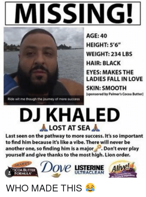 """Dont Ever Play Yourself: MISSING!  AGE: 40  HEIGHT: 5'6""""  WEIGHT: 234 LBS  HAIR: BLACK  EYES: MAKES THE  LADIES FALL IN LOVE  SKIN: SMOOTH  Isponsored by Palmer's CocoaButterl  Ride witme though the journey of more sucoess  DJ KHALED  A LOST AT SEA  A  Last seen on the pathway to more success. It's so important  to find him because it's like a vibe. There will never be  another one, so finding him is a major  Don't ever play  yourself and give thanks to the most high. Lion order.  Dover  LISTERINE  live  OCOA BUTTER  FORMULA WHO MADE THIS 😂"""