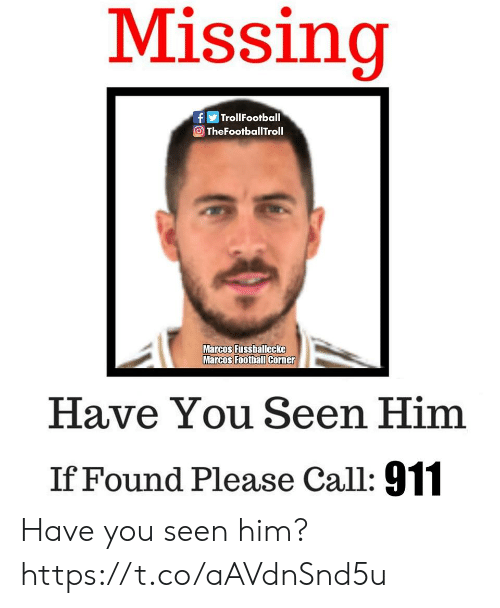 Call 911: Missing  fTrollFootball  TheFootballTroll  Marcos Fussballecke  Marcos Foothall Corner  Have You Seen Him  If Found Please Call: 911 Have you seen him? https://t.co/aAVdnSnd5u