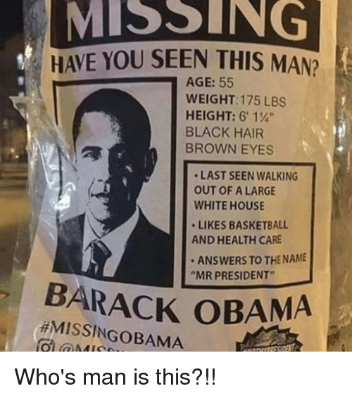 "Brown Eye: MISSING  HAVE YOU SEEN THIS MAN?  AGE: 55  WEIGHT: 175 LBS  HEIGHT: 6' 1%""  BLACK HAIR  BROWN EYES  LAST SEEN WALKING  OUT OF A LARGE  WHITEHOUSE  LIKES BASKETBALL  AND HEALTH CARE  ANSWERS TO THE NAME  ""MR PRESIDENT""  BARACK OBAMA  HMISSINGoBAMA Who's man is this?!!"