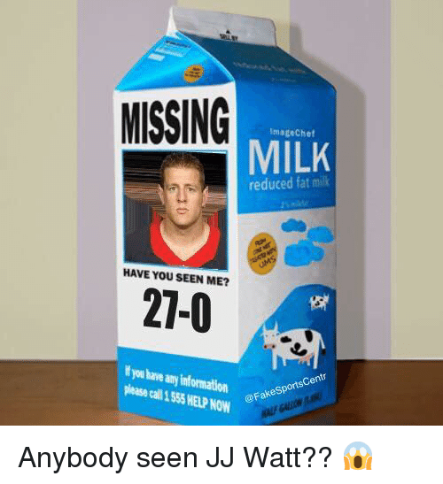 Fake, Jj Watt, and Fat: MISSING  imagechef  MILK  reduced fat milk  HAVE YOU SEEN ME?  27-0  ormation  @Fake Sport  Gen  Now Anybody seen JJ Watt?? 😱