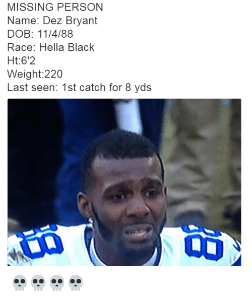 Missing Person: MISSING PERSON  Name: Dez Bryant  DOB: 11/4/88  Race: Hella Black  Ht:6'2  Weight:220  Last seen: 1st catch for 8 yds 💀💀💀💀