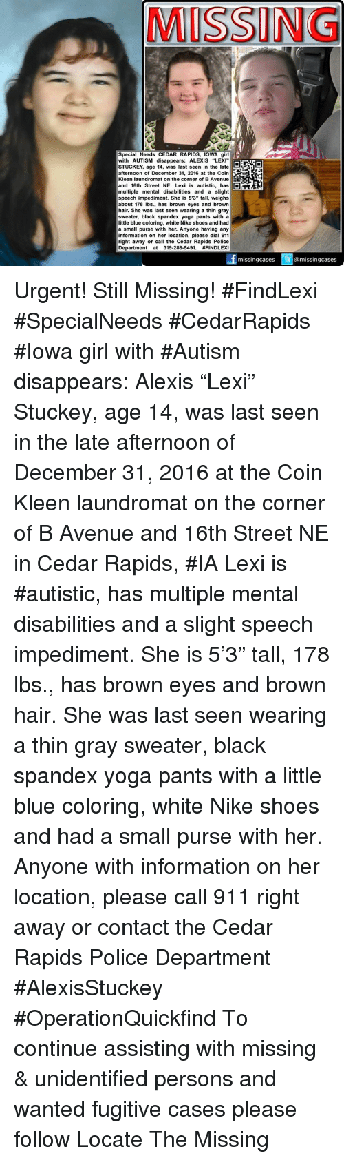 "Brown Eye: MISSING  Special Needs CEDAR RAPIDS, IOWA girl  with AUTISM disappears: ALEXIS ""LEXI""  STUCKEY, age 14, was last seen in the late  afternoon of December 31, 2016 at the Coin  Kleen laundromat on the corner of BAvenue EE  and 16th Street NE. Lexi is autistic, has  D  multiple mental disabilities and a slight  speech impediment. She is 5'3"" tall, weighs  about 178 lbs., has brown eyes and brown  hair. She was last seen wearing a thin gray  sweater, black spandex yoga pants with a  little blue coloring, white Nike shoes and had  a small purse with her. Anyone having any  information on her location, please dial 911  right away or call the Cedar Rapids Police  Department at 319-286-5491.  #FINDLEX  missing cases  @missing cases Urgent! Still Missing! #FindLexi #SpecialNeeds #CedarRapids #Iowa girl with #Autism disappears: Alexis ""Lexi"" Stuckey, age 14, was last seen in the late afternoon of December 31, 2016 at the Coin Kleen laundromat on the corner of B Avenue and 16th Street NE in Cedar Rapids, #IA  Lexi is #autistic, has multiple mental disabilities and a slight speech impediment. She is 5'3"" tall, 178 lbs., has brown eyes and brown hair. She was last seen wearing a thin gray sweater, black spandex yoga pants with a little blue coloring, white Nike shoes and had a small purse with her.   Anyone with information on her location, please call 911 right away or contact the Cedar Rapids Police Department  #AlexisStuckey #OperationQuickfind  To continue assisting with missing & unidentified persons and wanted fugitive cases please follow Locate The Missing"