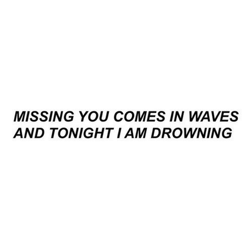Waves: MISSING YOU COMES IN WAVES  AND TONIGHT I AM DROWNING
