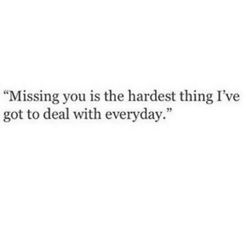 "Deal With: ""Missing you is the hardest thing I've  got to deal with everyday.""  5"