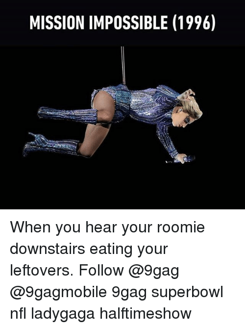 roomie: MISSION IMPOSSIBLE (1996) When you hear your roomie downstairs eating your leftovers. Follow @9gag @9gagmobile 9gag superbowl nfl ladygaga halftimeshow